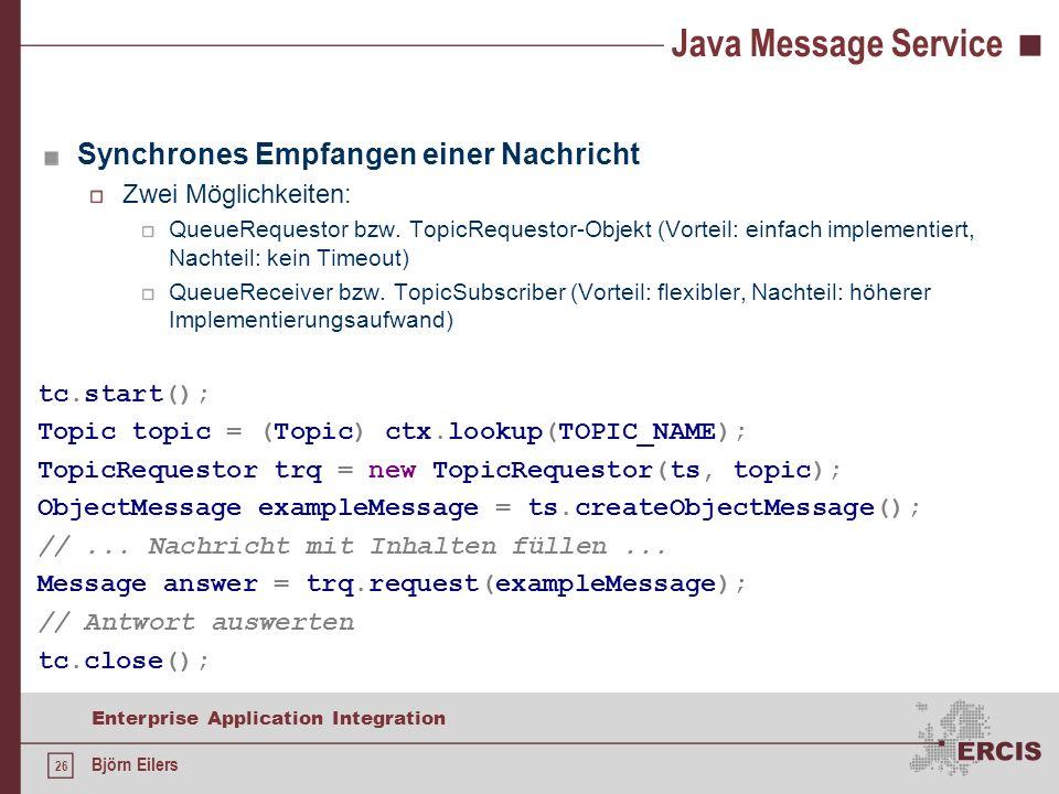 26 Enterprise Application Integration Björn Eilers Java Message Service Synchrones Empfangen einer Nachricht Zwei Möglichkeiten: QueueRequestor bzw. T