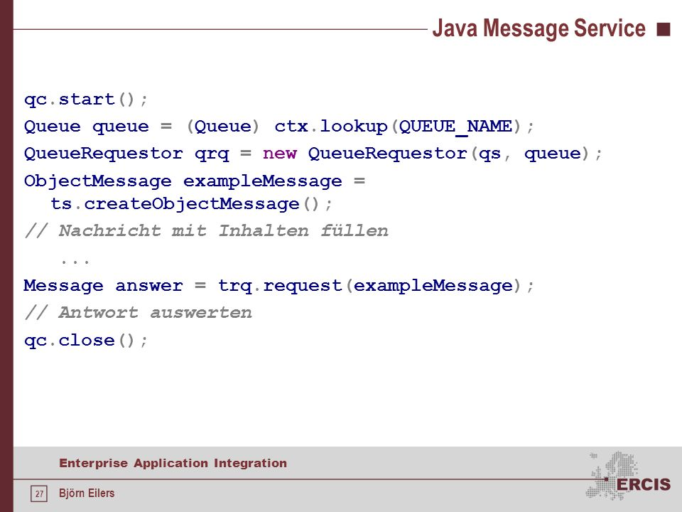 27 Enterprise Application Integration Björn Eilers Java Message Service qc.start(); Queue queue = (Queue) ctx.lookup(QUEUE_NAME); QueueRequestor qrq = new QueueRequestor(qs, queue); ObjectMessage exampleMessage = ts.createObjectMessage(); // Nachricht mit Inhalten füllen...
