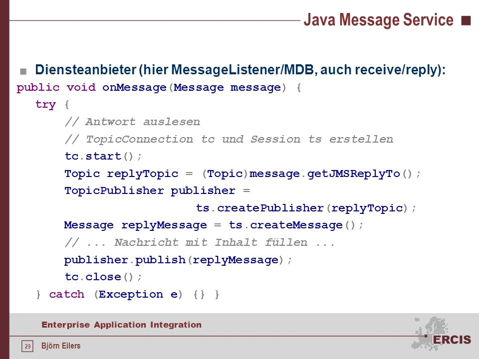 29 Enterprise Application Integration Björn Eilers Java Message Service Diensteanbieter (hier MessageListener/MDB, auch receive/reply): public void onMessage(Message message) { try { // Antwort auslesen // TopicConnection tc und Session ts erstellen tc.start(); Topic replyTopic = (Topic)message.getJMSReplyTo(); TopicPublisher publisher = ts.createPublisher(replyTopic); Message replyMessage = ts.createMessage(); //...