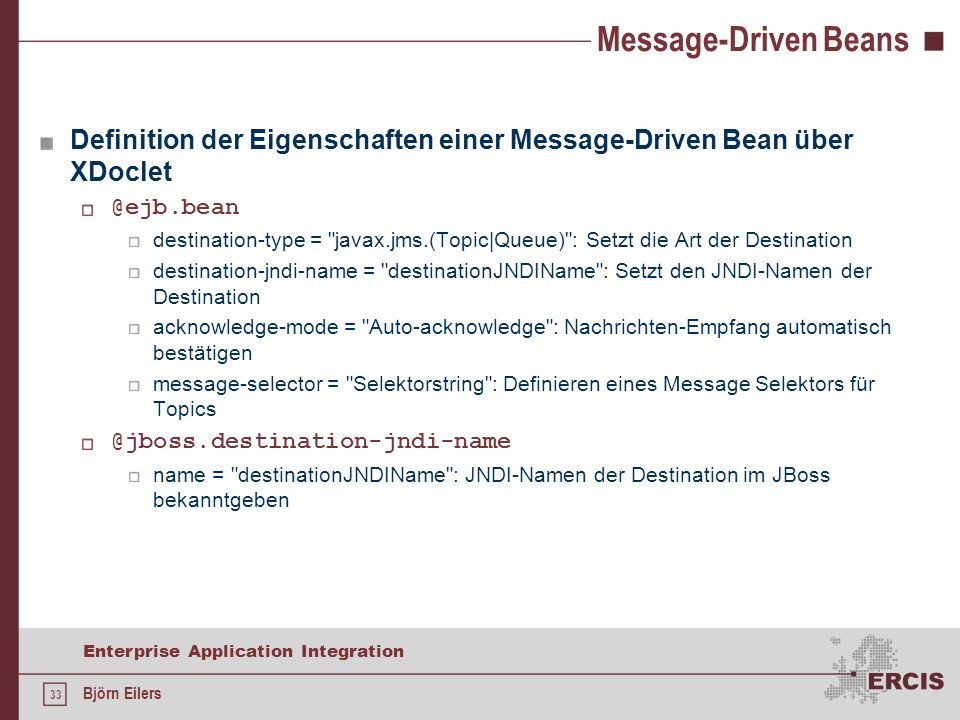 33 Enterprise Application Integration Björn Eilers Message-Driven Beans Definition der Eigenschaften einer Message-Driven Bean über XDoclet @ejb.bean destination-type = javax.jms.(Topic|Queue) : Setzt die Art der Destination destination-jndi-name = destinationJNDIName : Setzt den JNDI-Namen der Destination acknowledge-mode = Auto-acknowledge : Nachrichten-Empfang automatisch bestätigen message-selector = Selektorstring : Definieren eines Message Selektors für Topics @jboss.destination-jndi-name name = destinationJNDIName : JNDI-Namen der Destination im JBoss bekanntgeben
