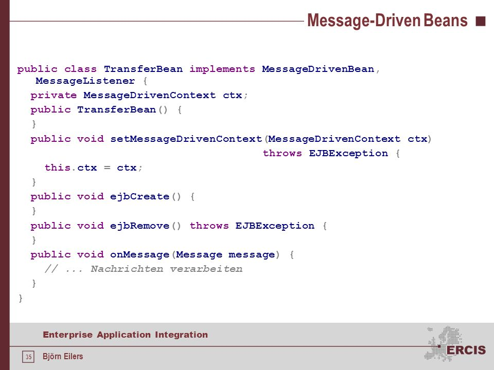 35 Enterprise Application Integration Björn Eilers Message-Driven Beans public class TransferBean implements MessageDrivenBean, MessageListener { priv