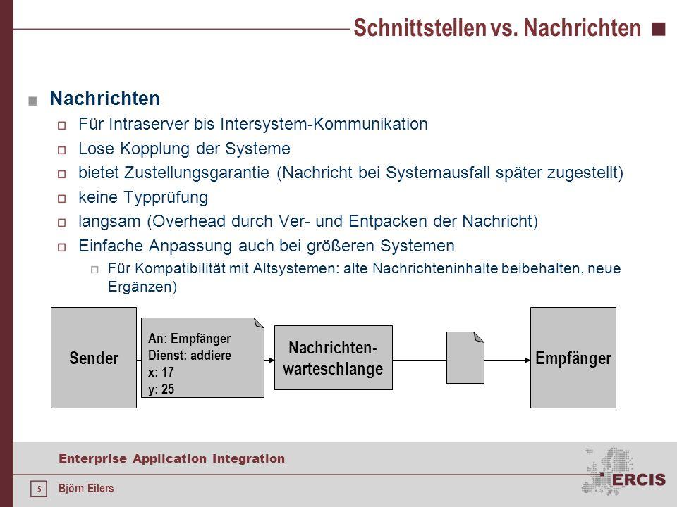 6 Enterprise Application Integration Björn Eilers Kommunikationsmodelle Synchrone Kommunikation Sender und Empfänger in Ablauf aneinander gekoppelt Sender blockiert, bis Empfänger antwortet Asynchrone Kommunikation Sender und Empfänger in Ablauf nicht gekoppelt Während Empfänger Antwort berechnet, kann Sender weiterarbeiten SenderEmpfänger SenderEmpfänger