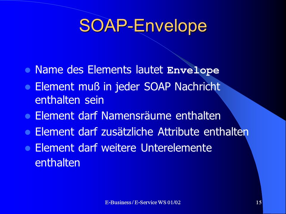 E-Business / E-Service WS 01/0215 SOAP-Envelope Name des Elements lautet Envelope Element muß in jeder SOAP Nachricht enthalten sein Element darf Name