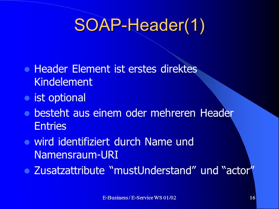 E-Business / E-Service WS 01/0216 SOAP-Header(1) Header Element ist erstes direktes Kindelement ist optional besteht aus einem oder mehreren Header En