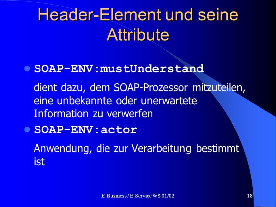 E-Business / E-Service WS 01/0218 Header-Element und seine Attribute SOAP-ENV:mustUnderstand dient dazu, dem SOAP-Prozessor mitzuteilen, eine unbekann