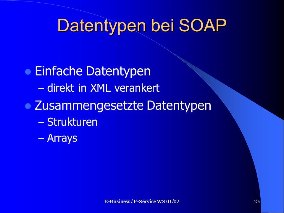 E-Business / E-Service WS 01/0225 Datentypen bei SOAP Einfache Datentypen – direkt in XML verankert Zusammengesetzte Datentypen – Strukturen – Arrays