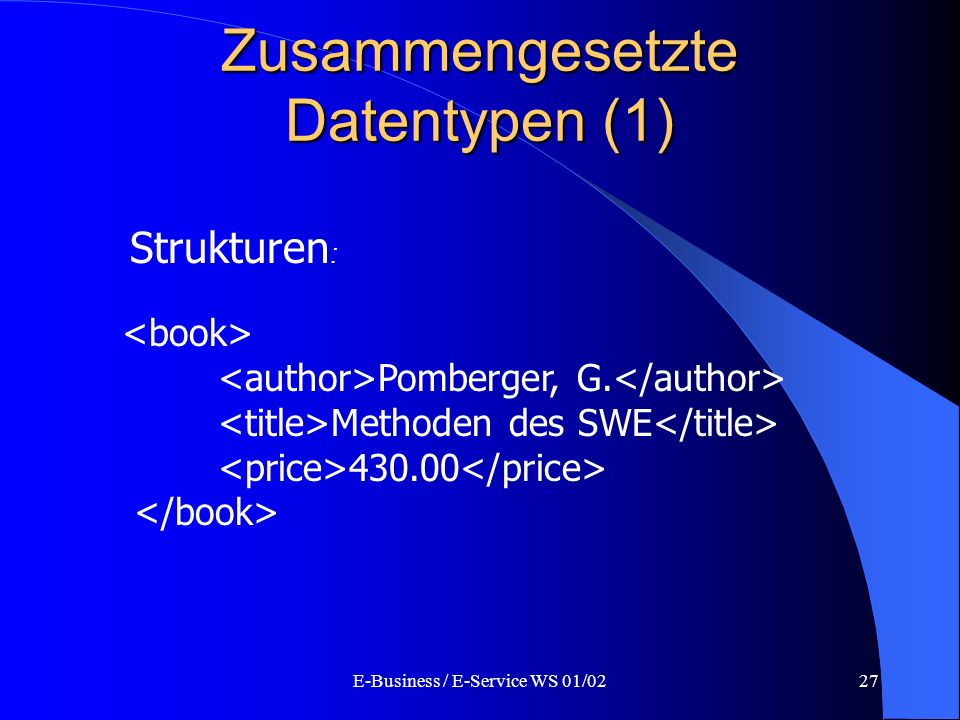 E-Business / E-Service WS 01/0227 Zusammengesetzte Datentypen (1) Strukturen : Pomberger, G. Methoden des SWE 430.00