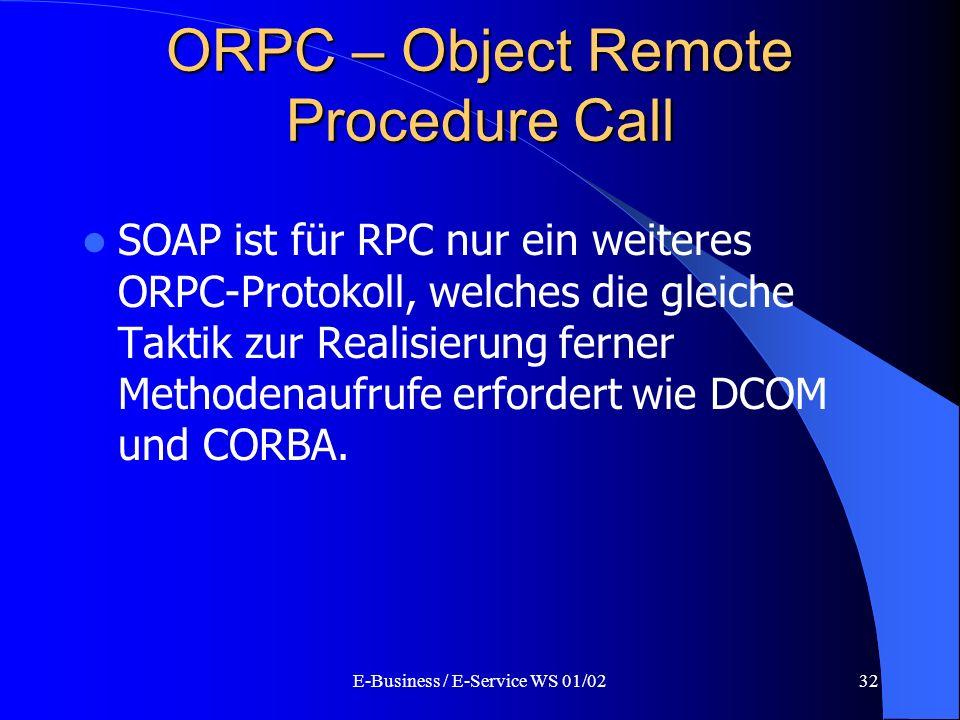 E-Business / E-Service WS 01/0232 ORPC – Object Remote Procedure Call SOAP ist für RPC nur ein weiteres ORPC-Protokoll, welches die gleiche Taktik zur