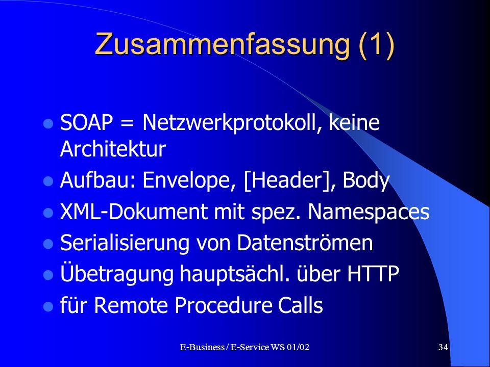 E-Business / E-Service WS 01/0234 Zusammenfassung (1) SOAP = Netzwerkprotokoll, keine Architektur Aufbau: Envelope, [Header], Body XML-Dokument mit sp