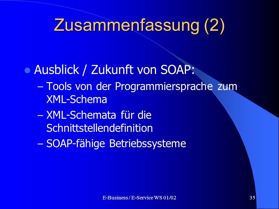 E-Business / E-Service WS 01/0235 Zusammenfassung (2) Ausblick / Zukunft von SOAP: – Tools von der Programmiersprache zum XML-Schema – XML-Schemata fü