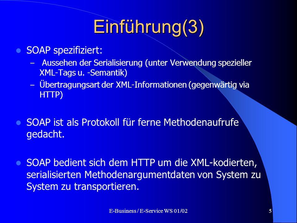 E-Business / E-Service WS 01/025 Einführung(3) SOAP spezifiziert: – Aussehen der Serialisierung (unter Verwendung spezieller XML-Tags u. -Semantik) –