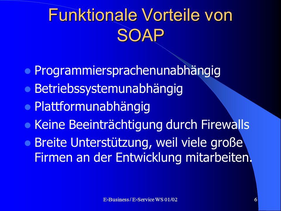 E-Business / E-Service WS 01/026 Funktionale Vorteile von SOAP Programmiersprachenunabhängig Betriebssystemunabhängig Plattformunabhängig Keine Beeint