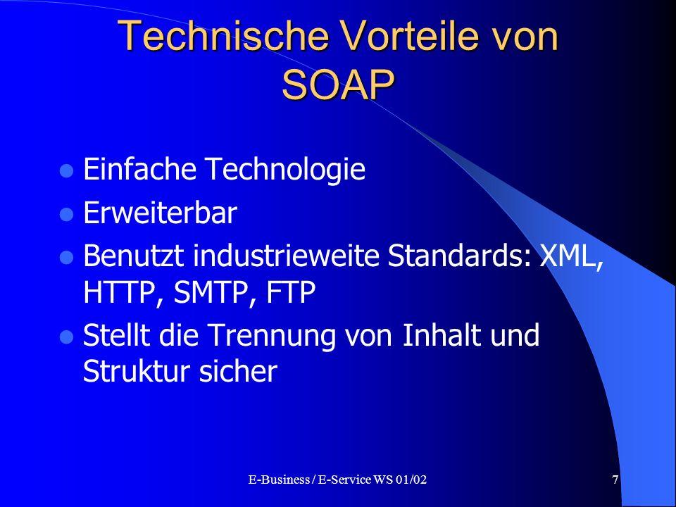 E-Business / E-Service WS 01/027 Technische Vorteile von SOAP Einfache Technologie Erweiterbar Benutzt industrieweite Standards: XML, HTTP, SMTP, FTP