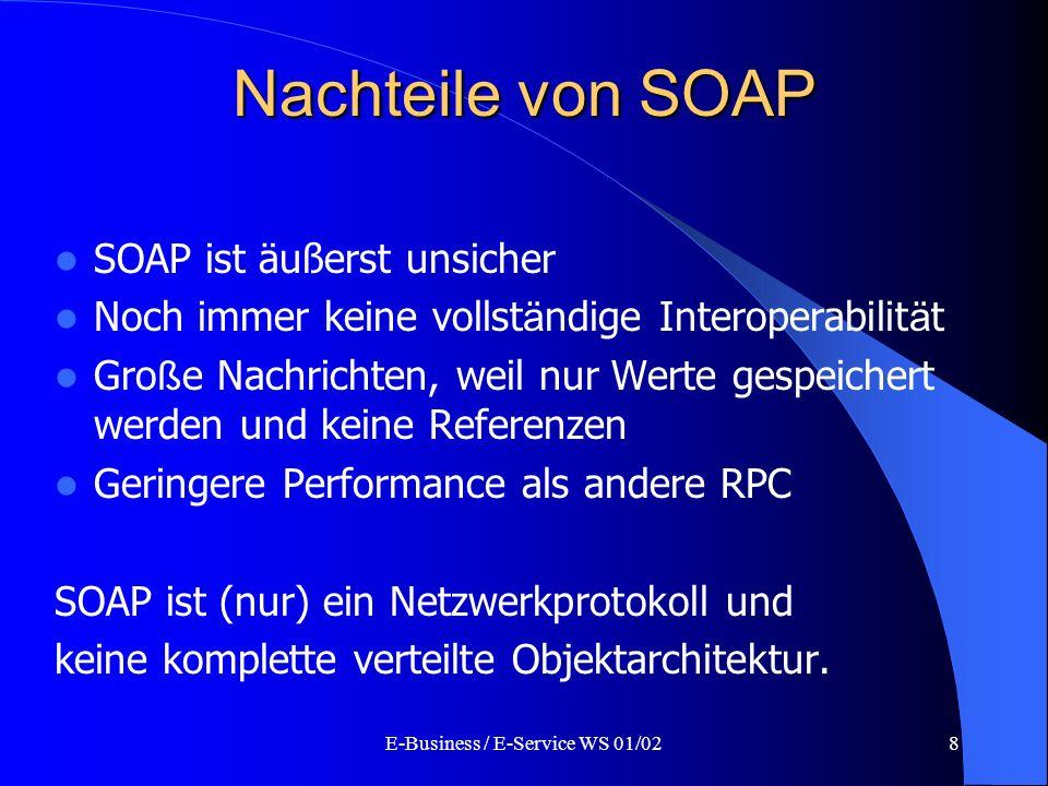 E-Business / E-Service WS 01/028 Nachteile von SOAP SOAP ist äußerst unsicher Noch immer keine vollst ä ndige Interoperabilit ä t Gro ß e Nachrichten,
