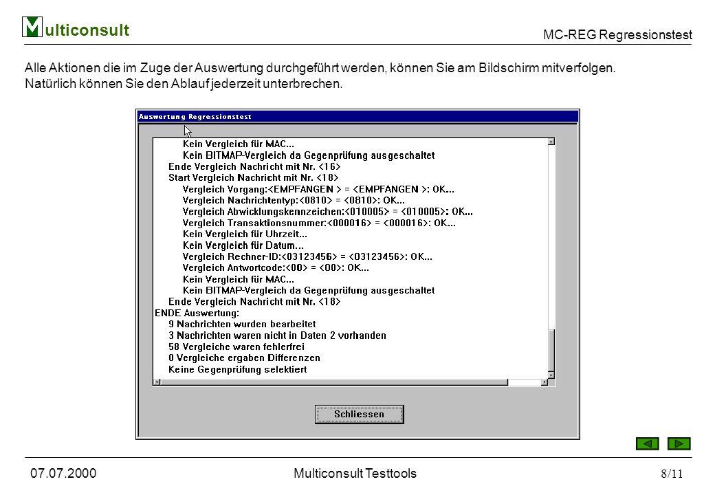 MC-REG Regressionstest ulticonsult 07.07.2000Multiconsult Testtools9/11 Alle durchgeführten Tests werden automatisch in der Datenbank und in einem Protokoll in ASCII-Form aufgezeichnet.