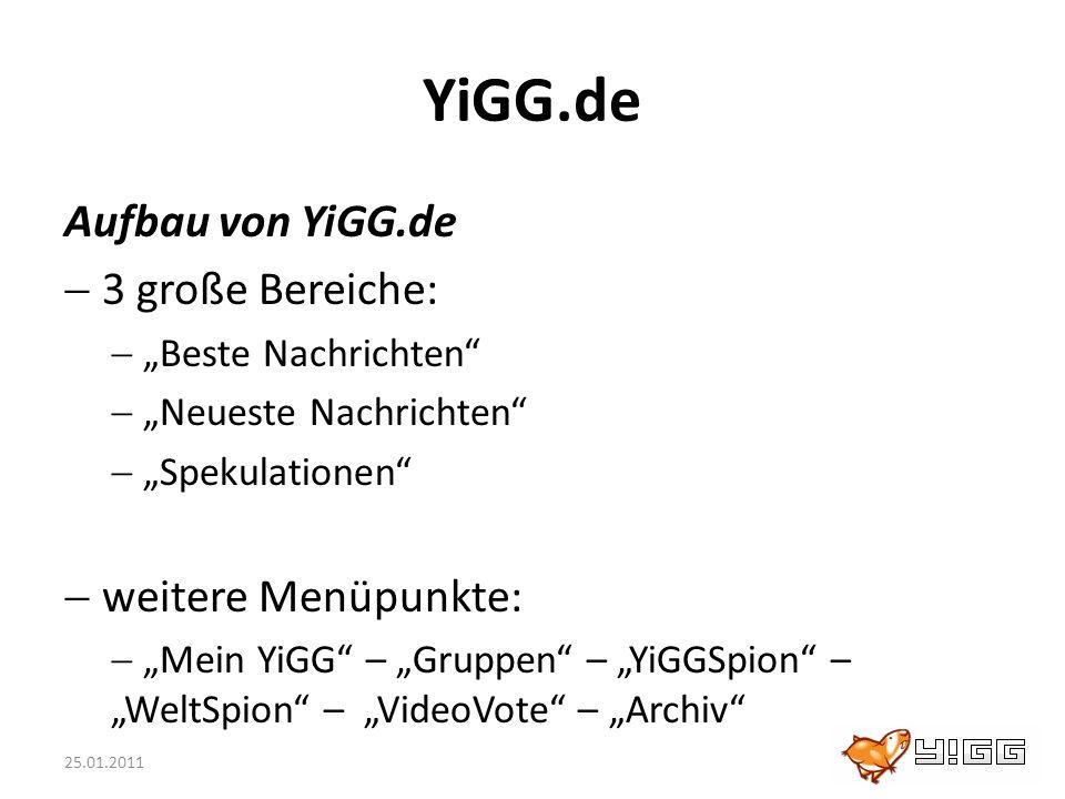 25.01.2011 YiGG.de Aufbau von YiGG.de 3 große Bereiche: Beste Nachrichten Neueste Nachrichten Spekulationen weitere Menüpunkte: Mein YiGG – Gruppen –