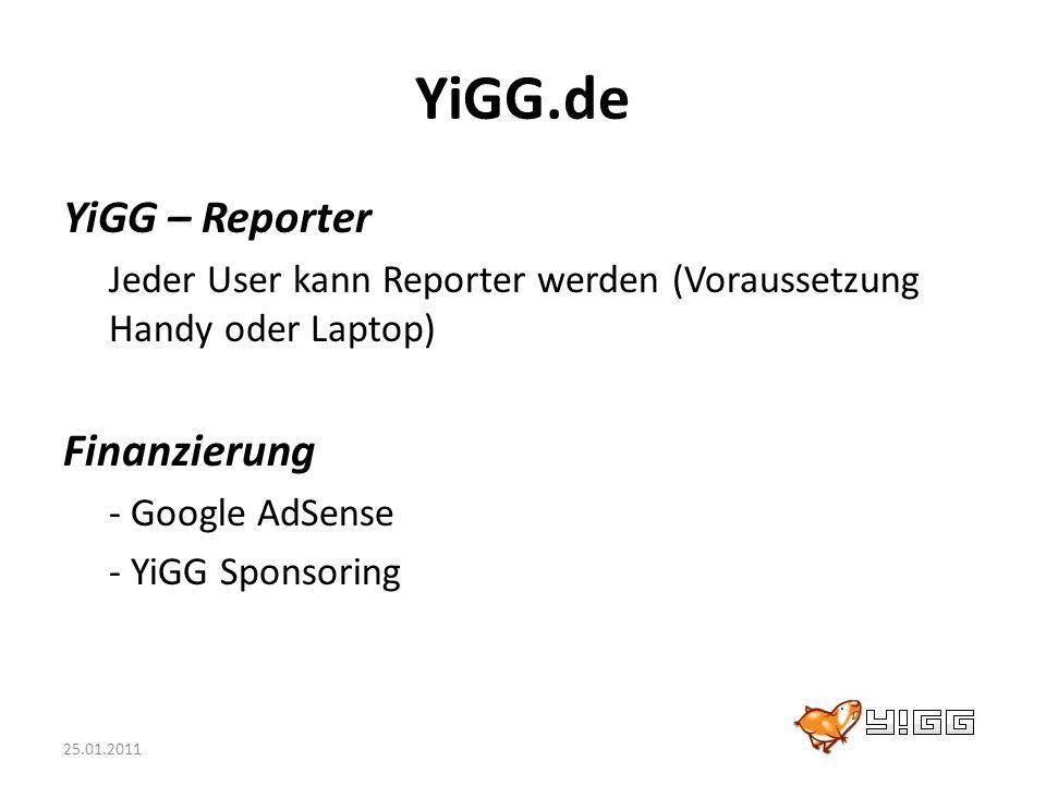 25.01.2011 YiGG.de YiGG – Reporter Jeder User kann Reporter werden (Voraussetzung Handy oder Laptop) Finanzierung - Google AdSense - YiGG Sponsoring