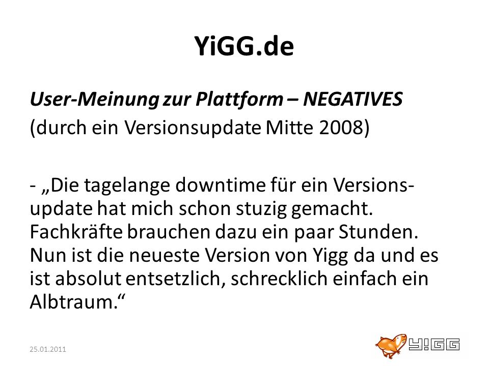 25.01.2011 YiGG.de User-Meinung zur Plattform – NEGATIVES (durch ein Versionsupdate Mitte 2008) - Die tagelange downtime für ein Versions- update hat
