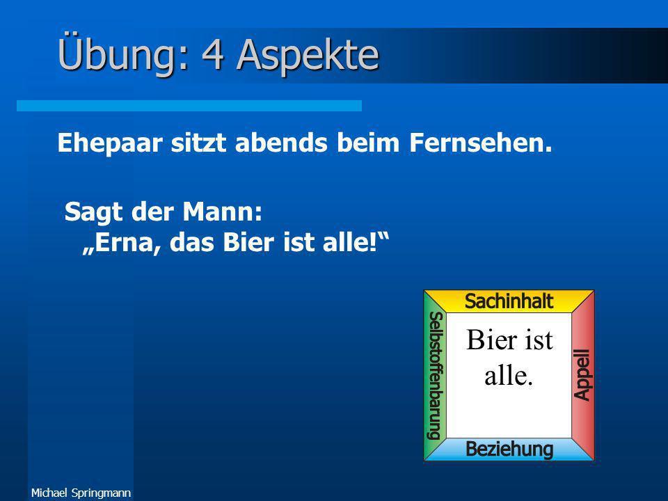Michael Springmann Übung: 4 Aspekte Ehepaar sitzt abends beim Fernsehen. Sagt der Mann: Erna, das Bier ist alle! Bier ist alle.