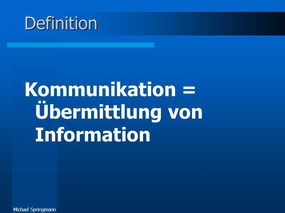 Michael Springmann Definition Kommunikation = Übermittlung von Information