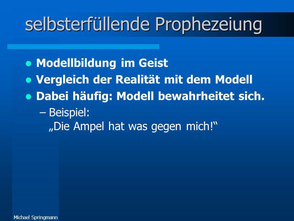 Michael Springmann selbsterfüllende Prophezeiung Modellbildung im Geist Vergleich der Realität mit dem Modell Dabei häufig: Modell bewahrheitet sich.
