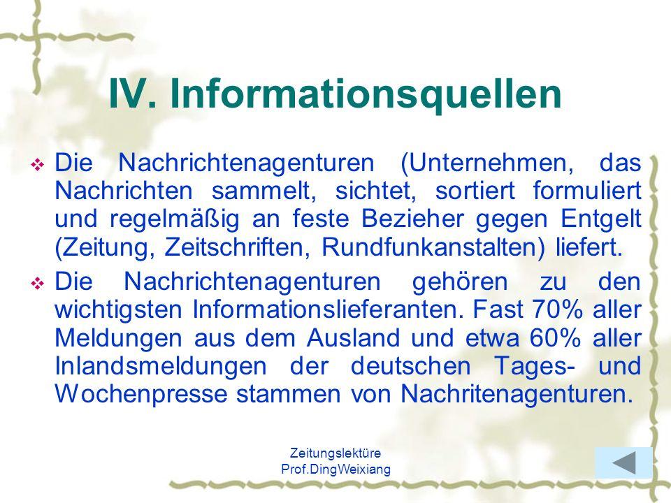 Zeitungslektüre Prof.DingWeixiang IV. Informationsquellen Die Nachrichtenagenturen (Unternehmen, das Nachrichten sammelt, sichtet, sortiert formuliert