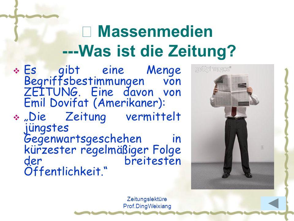Zeitungslektüre Prof.DingWeixiang Massenmedien ---Was ist die Zeitung? Es gibt eine Menge Begriffsbestimmungen von ZEITUNG. Eine davon von Emil Dovifa