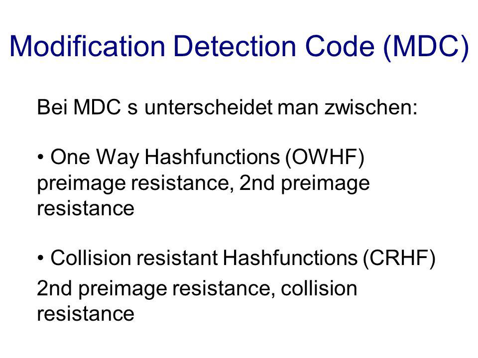 Modification Detection Code (MDC) Bei MDC s unterscheidet man zwischen: One Way Hashfunctions (OWHF) preimage resistance, 2nd preimage resistance Coll