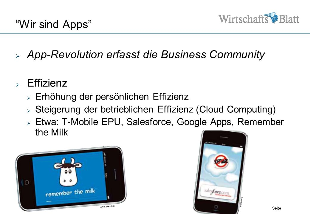 Seite Wir sind Apps App-Revolution erfasst die Business Community Effizienz Erhöhung der persönlichen Effizienz Steigerung der betrieblichen Effizienz (Cloud Computing) Etwa: T-Mobile EPU, Salesforce, Google Apps, Remember the Milk