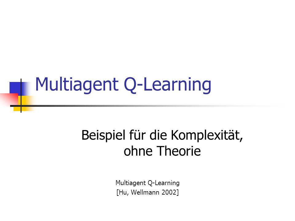 Multiagent Q-Learning Beispiel für die Komplexität, ohne Theorie Multiagent Q-Learning [Hu, Wellmann 2002]