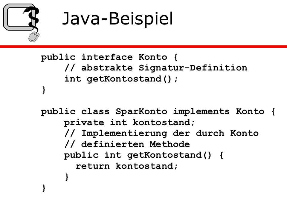 Java-Beispiel public interface Konto { // abstrakte Signatur-Definition int getKontostand(); } public class SparKonto implements Konto { private int kontostand; // Implementierung der durch Konto // definierten Methode public int getKontostand() { return kontostand; } }