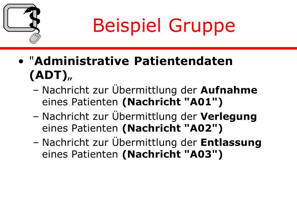 Beispiel Gruppe Administrative Patientendaten (ADT) –Nachricht zur Übermittlung der Aufnahme eines Patienten (Nachricht A01 ) –Nachricht zur Übermittlung der Verlegung eines Patienten (Nachricht A02 ) –Nachricht zur Übermittlung der Entlassung eines Patienten (Nachricht A03 )