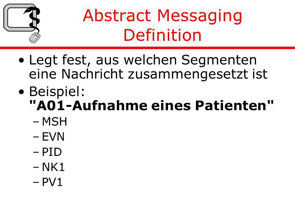 Abstract Messaging Definition Legt fest, aus welchen Segmenten eine Nachricht zusammengesetzt ist Beispiel: A01-Aufnahme eines Patienten –MSH –EVN –PID –NK1 –PV1