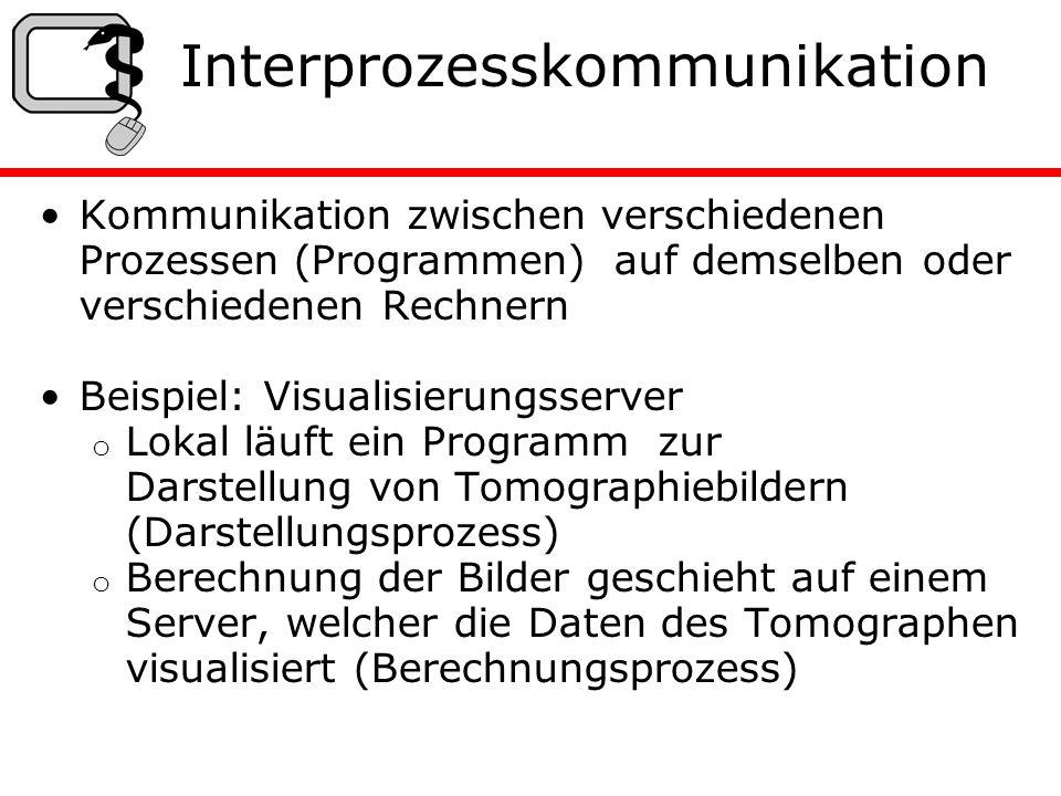 Interprozesskommunikation Kommunikation zwischen verschiedenen Prozessen (Programmen) auf demselben oder verschiedenen Rechnern Beispiel: Visualisierungsserver o Lokal läuft ein Programm zur Darstellung von Tomographiebildern (Darstellungsprozess) o Berechnung der Bilder geschieht auf einem Server, welcher die Daten des Tomographen visualisiert (Berechnungsprozess)