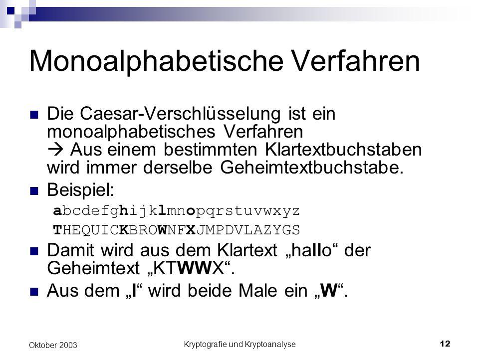 Kryptografie und Kryptoanalyse12 Oktober 2003 Monoalphabetische Verfahren Die Caesar-Verschlüsselung ist ein monoalphabetisches Verfahren Aus einem bestimmten Klartextbuchstaben wird immer derselbe Geheimtextbuchstabe.