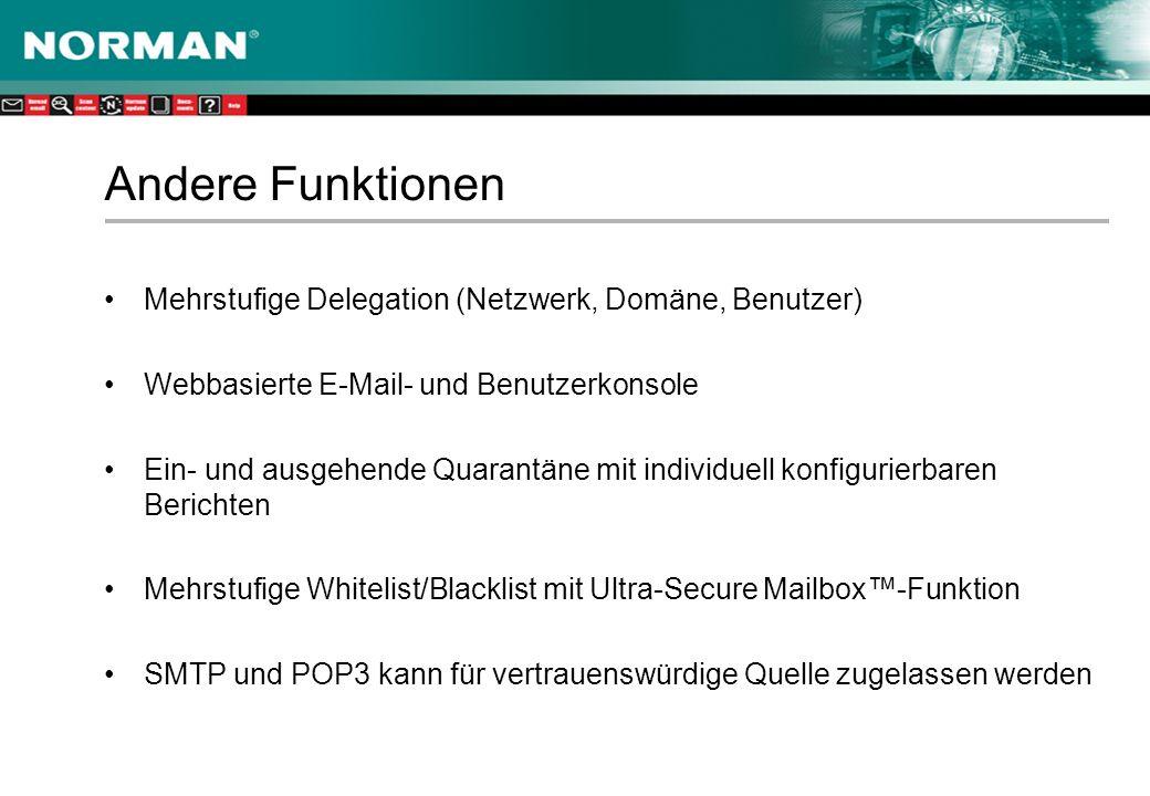 Andere Funktionen Mehrstufige Delegation (Netzwerk, Domäne, Benutzer) Webbasierte E-Mail- und Benutzerkonsole Ein- und ausgehende Quarantäne mit individuell konfigurierbaren Berichten Mehrstufige Whitelist/Blacklist mit Ultra-Secure Mailbox-Funktion SMTP und POP3 kann für vertrauenswürdige Quelle zugelassen werden