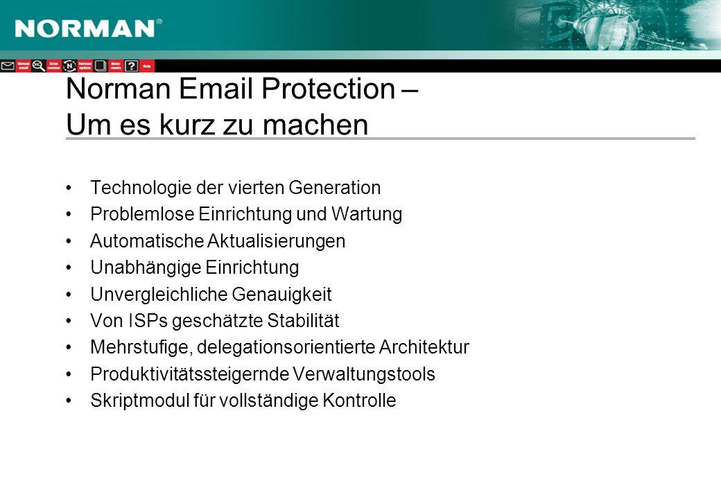 Norman Email Protection – Um es kurz zu machen Technologie der vierten Generation Problemlose Einrichtung und Wartung Automatische Aktualisierungen Unabhängige Einrichtung Unvergleichliche Genauigkeit Von ISPs geschätzte Stabilität Mehrstufige, delegationsorientierte Architektur Produktivitätssteigernde Verwaltungstools Skriptmodul für vollständige Kontrolle