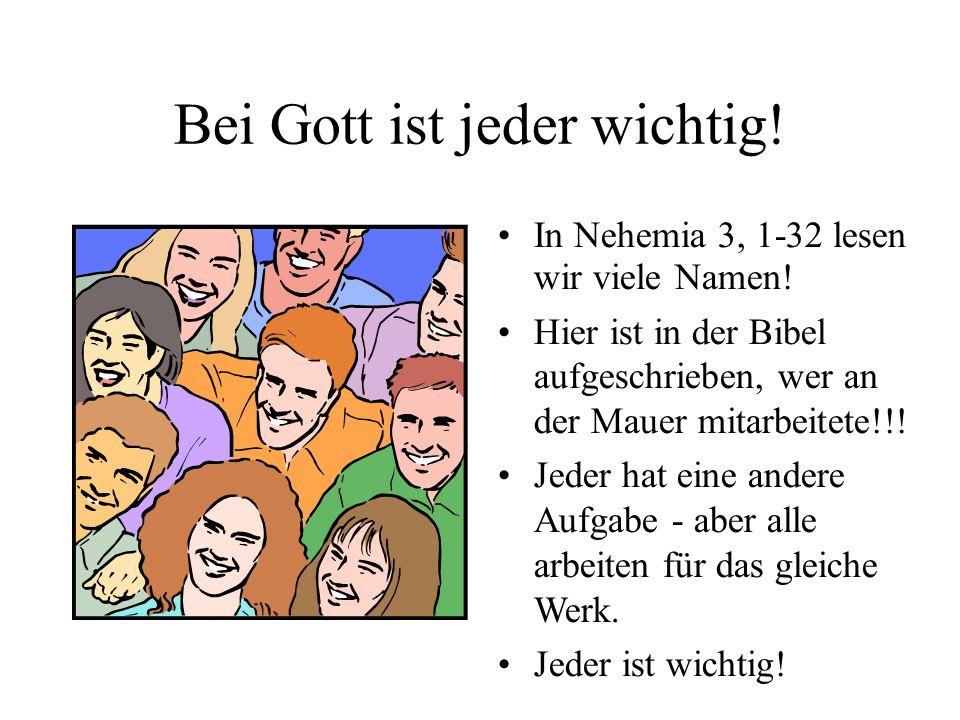 Bei Gott ist jeder wichtig! In Nehemia 3, 1-32 lesen wir viele Namen! Hier ist in der Bibel aufgeschrieben, wer an der Mauer mitarbeitete!!! Jeder hat
