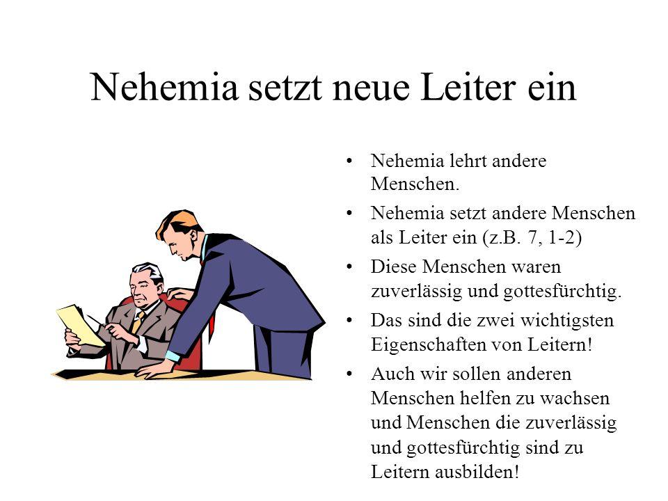 Nehemia setzt neue Leiter ein Nehemia lehrt andere Menschen. Nehemia setzt andere Menschen als Leiter ein (z.B. 7, 1-2) Diese Menschen waren zuverläss