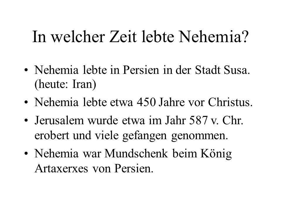 In welcher Zeit lebte Nehemia? Nehemia lebte in Persien in der Stadt Susa. (heute: Iran) Nehemia lebte etwa 450 Jahre vor Christus. Jerusalem wurde et