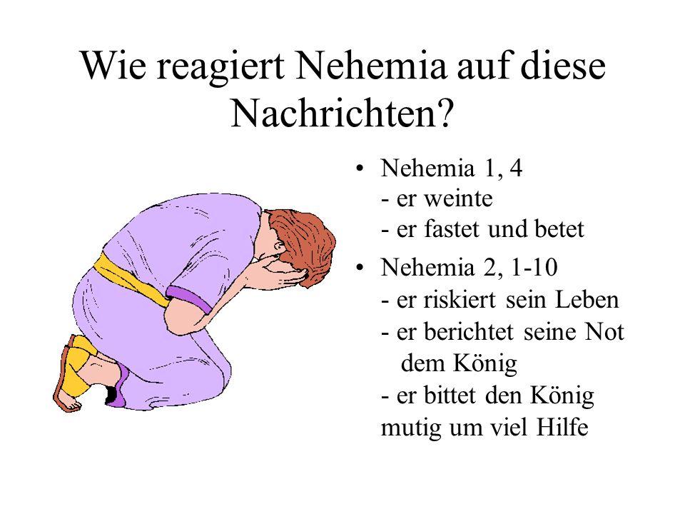 Wie reagiert Nehemia auf diese Nachrichten? Nehemia 1, 4 - er weinte - er fastet und betet Nehemia 2, 1-10 - er riskiert sein Leben - er berichtet sei