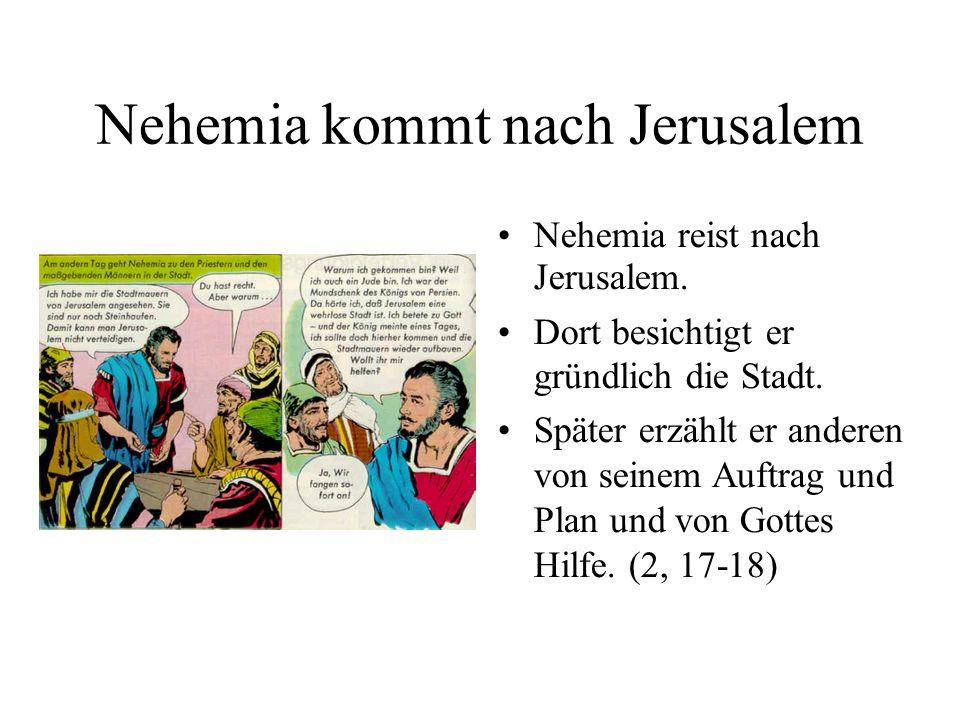 Nehemia kommt nach Jerusalem Nehemia reist nach Jerusalem. Dort besichtigt er gründlich die Stadt. Später erzählt er anderen von seinem Auftrag und Pl