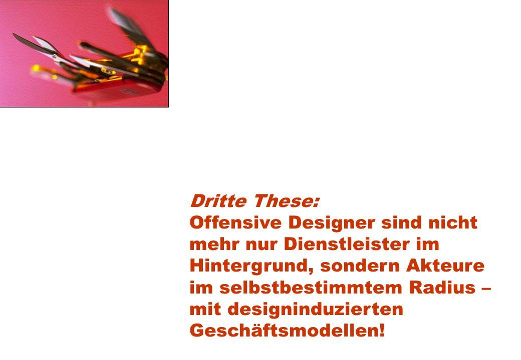 Dritte These: Offensive Designer sind nicht mehr nur Dienstleister im Hintergrund, sondern Akteure im selbstbestimmtem Radius – mit designinduzierten Geschäftsmodellen!