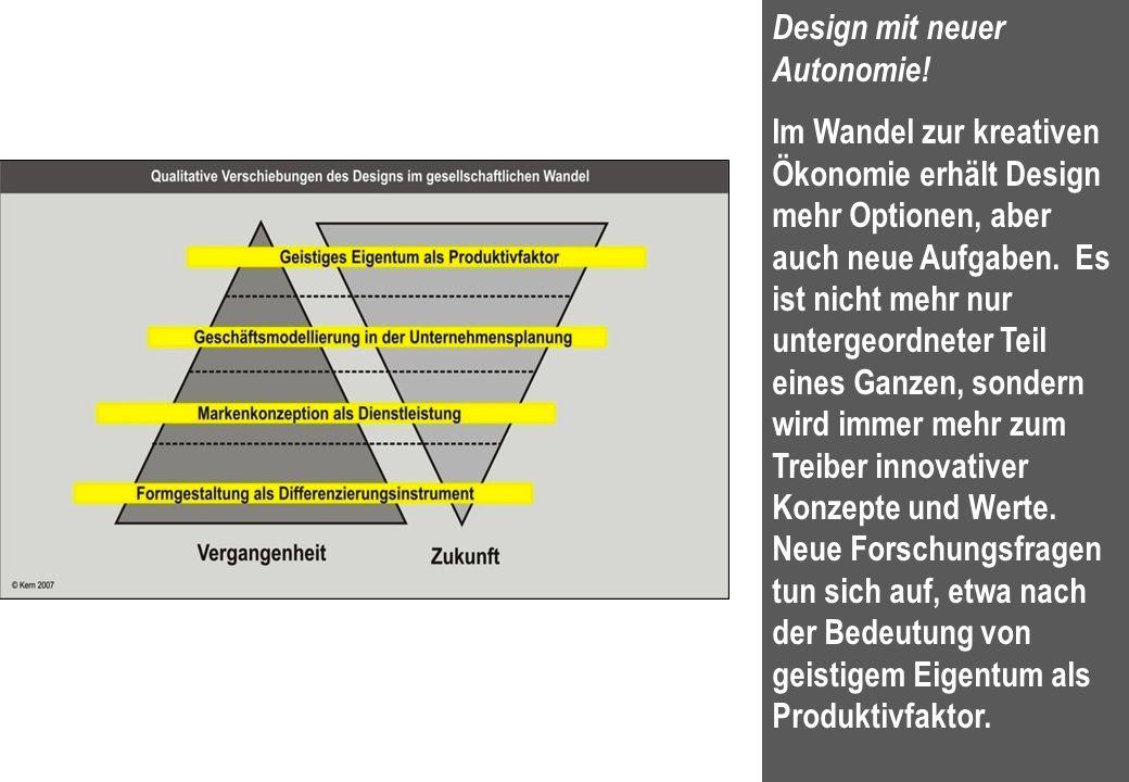16 Design mit neuer Autonomie! Im Wandel zur kreativen Ökonomie erhält Design mehr Optionen, aber auch neue Aufgaben. Es ist nicht mehr nur untergeord