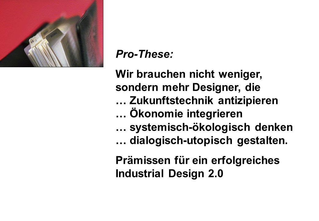 Pro-These: Wir brauchen nicht weniger, sondern mehr Designer, die … Zukunftstechnik antizipieren … Ökonomie integrieren … systemisch-ökologisch denken … dialogisch-utopisch gestalten.