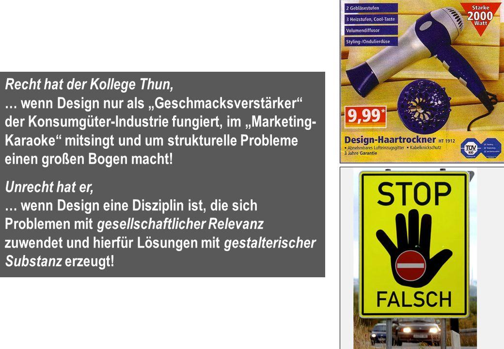 3 Recht hat der Kollege Thun, … wenn Design nur als Geschmacksverstärker der Konsumgüter-Industrie fungiert, im Marketing- Karaoke mitsingt und um str