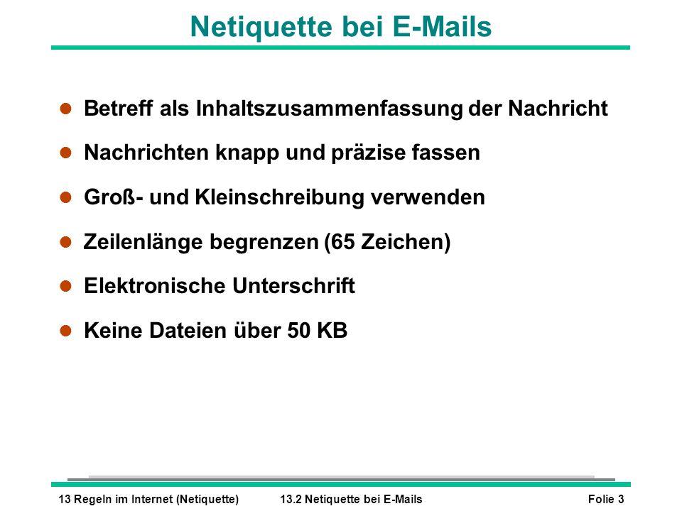 Folie 313 Regeln im Internet (Netiquette)13.2 Netiquette bei E-Mails Netiquette bei E-Mails l Betreff als Inhaltszusammenfassung der Nachricht l Nachr