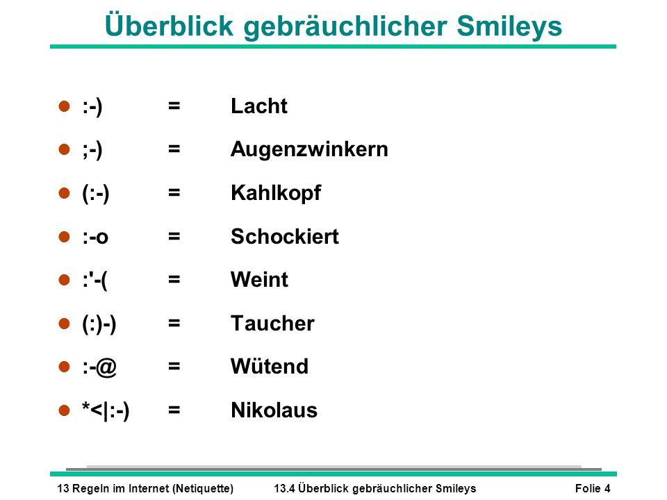 Folie 413 Regeln im Internet (Netiquette)13.4 Überblick gebräuchlicher Smileys Überblick gebräuchlicher Smileys l :-)=Lacht l ;-)=Augenzwinkern l (:-)