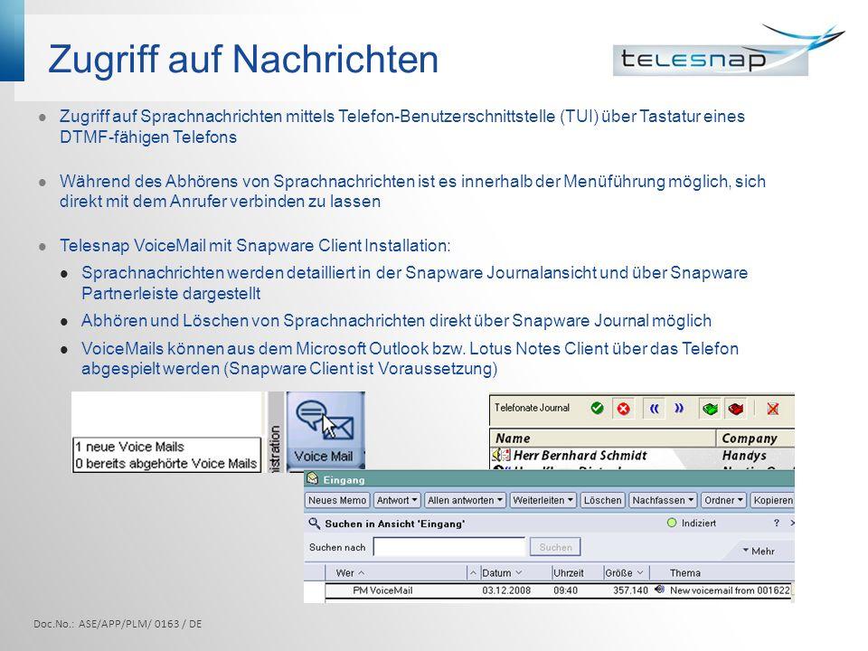 Zugriff auf Nachrichten Doc.No.: ASE/APP/PLM/ 0163 / DE Zugriff auf Sprachnachrichten mittels Telefon-Benutzerschnittstelle (TUI) über Tastatur eines DTMF-fähigen Telefons Während des Abhörens von Sprachnachrichten ist es innerhalb der Menüführung möglich, sich direkt mit dem Anrufer verbinden zu lassen Telesnap VoiceMail mit Snapware Client Installation: Sprachnachrichten werden detailliert in der Snapware Journalansicht und über Snapware Partnerleiste dargestellt Abhören und Löschen von Sprachnachrichten direkt über Snapware Journal möglich VoiceMails können aus dem Microsoft Outlook bzw.
