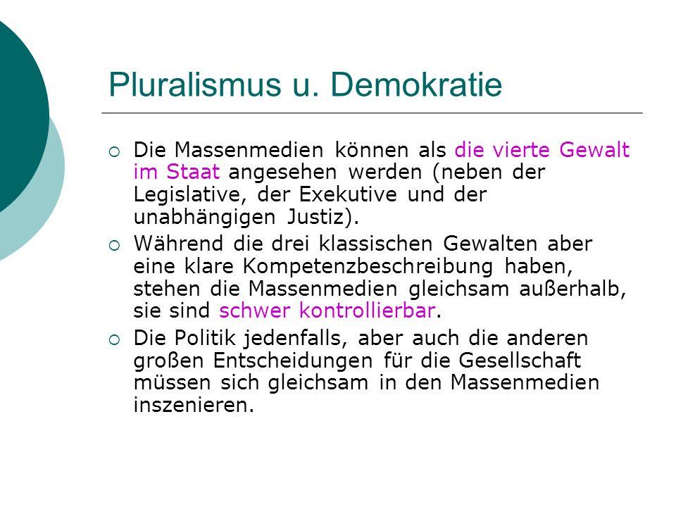 Pluralismus u. Demokratie Die Massenmedien können als die vierte Gewalt im Staat angesehen werden (neben der Legislative, der Exekutive und der unabhä